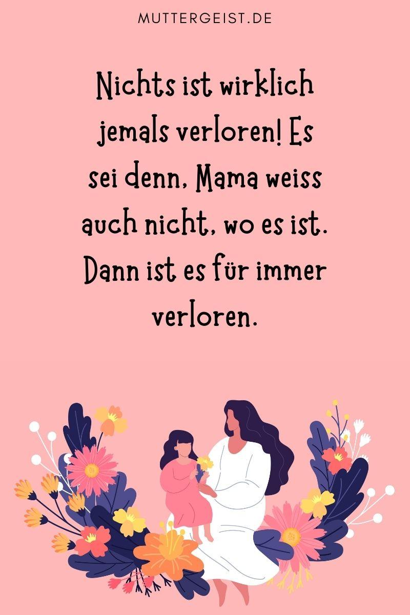 """Mama Sprüche für MAMA'S: """"Nichts ist wirklich jemals verloren! Es sei denn, Mama weiß auch nicht, wo es ist. Dann ist es für immer verloren."""""""
