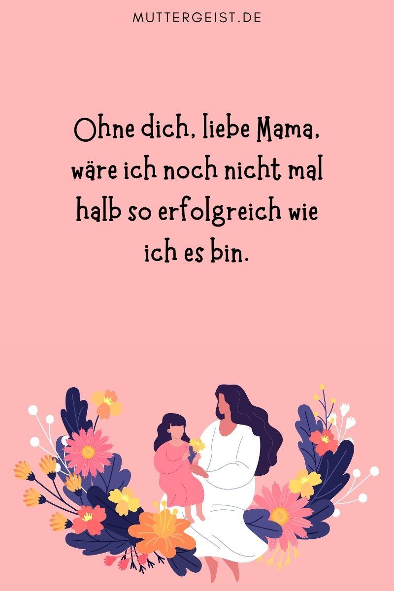 Danke Mama Sprüche: Ohne dich, liebe Mama, wäre ich noch nicht mal halb so erfolgreich wie ich es bin.