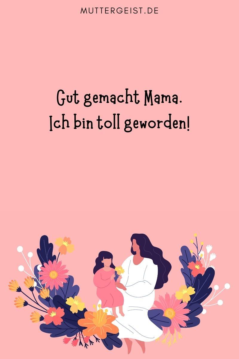Danke Mama Sprüche: Gut gemacht Mama. Ich bin toll geworden!