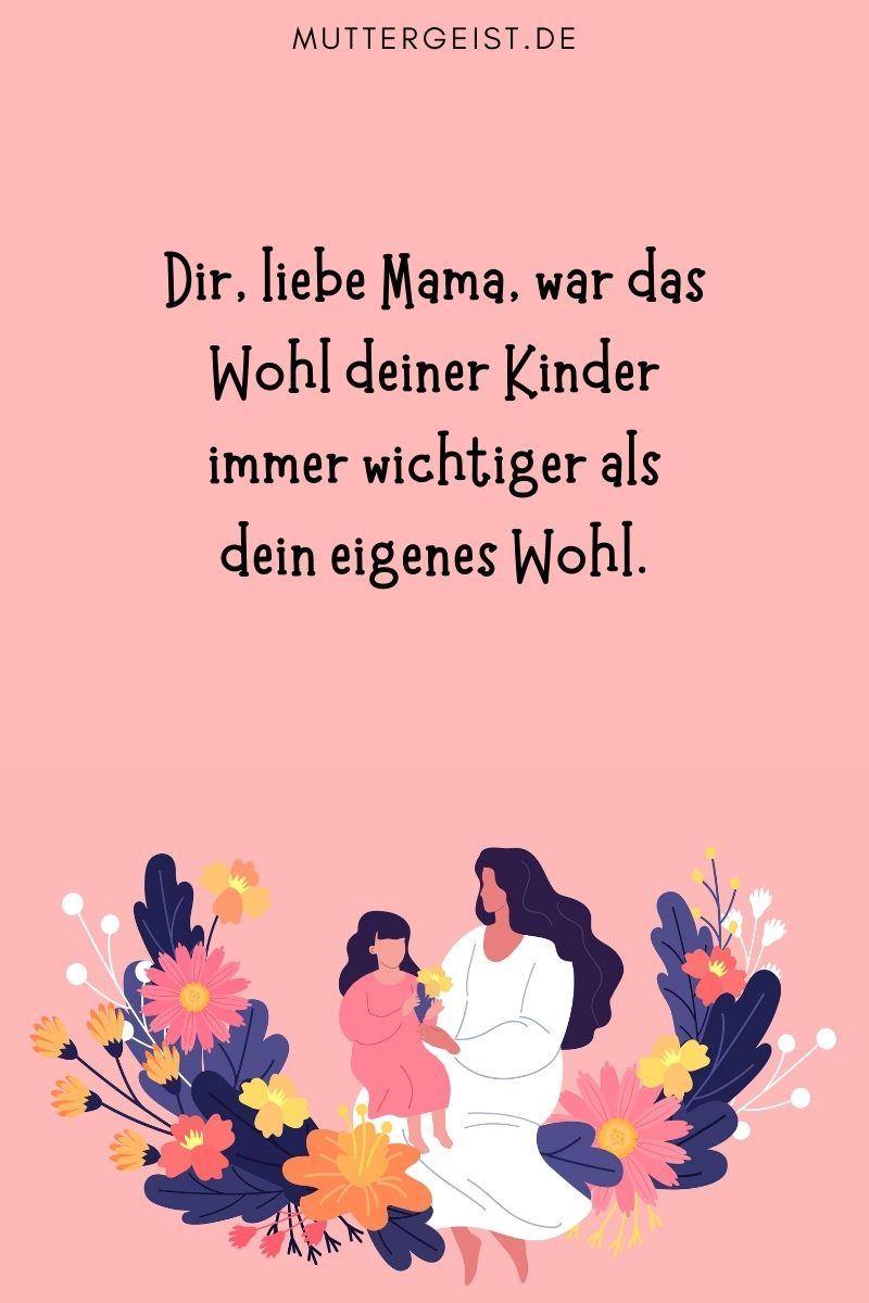 Mama sein Sprüche: Dir, liebe Mama, war das Wohl deiner Kinder immer wichtiger als dein eigenes Wohl.