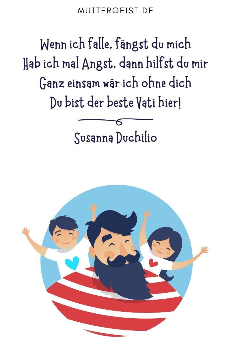 """Papa-Sprüche - Glückwünsche und Gedichte von Kindern: """"Wenn ich falle, fängst du mich Hab ich mal Angst, dann hilfst du mir Ganz einsam wär ich ohne dich Du bist der beste Vati hier!"""" Susanna Duchilio"""
