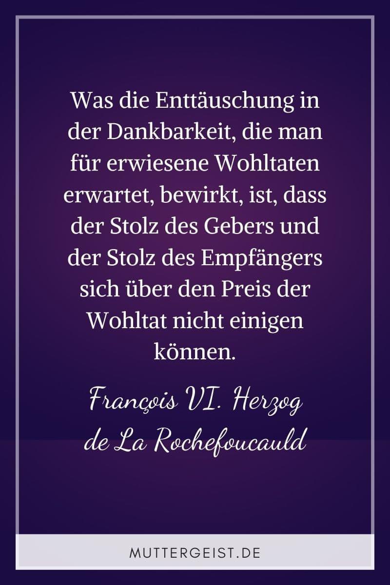 """""""Was die Enttäuschung in der Dankbarkeit, die man für erwiesene Wohltaten erwartet, bewirkt, ist, dass der Stolz des Gebers und der Stolz des Empfängers sich über den Preis der Wohltat nicht einigen können."""" - François VI. Herzog de La Rochefoucauld"""